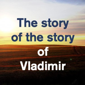 The story of the story of Vladimir & me